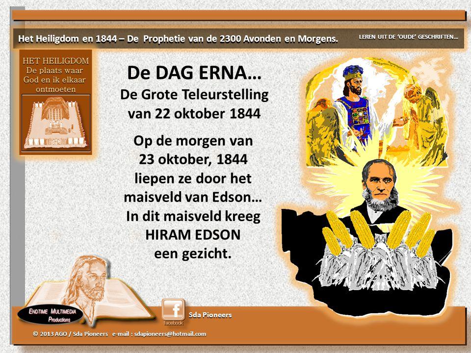 Sda Pioneers © 2013 AGO / Sda Pioneers e-mail : sdapioneers@hotmail.com De DAG ERNA… De Grote Teleurstelling van 22 oktober 1844 Het Heiligdom en 1844 – De Prophetie van de 2300 Avonden en Morgens.