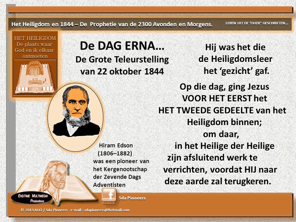 Sda Pioneers © 2013 AGO / Sda Pioneers e-mail : sdapioneers@hotmail.com De DAG ERNA… De Grote Teleurstelling van 22 oktober 1844 Het Heiligdom en 1844