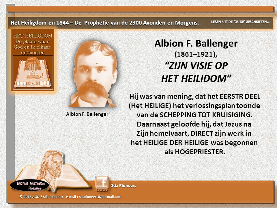 """Sda Pioneers © 2013 AGO / Sda Pioneers e-mail : sdapioneers@hotmail.com Albion F. Ballenger (1861–1921), """"ZIJN VISIE OP HET HEILIDOM"""" Albion F. Ballen"""