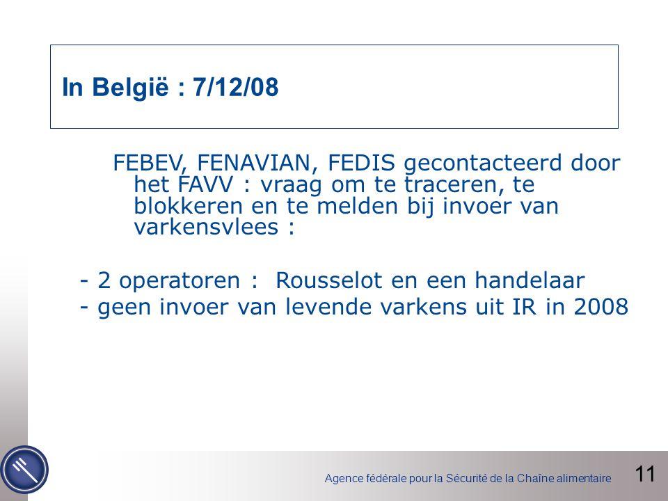Agence fédérale pour la Sécurité de la Chaîne alimentaire In België : 7/12/08 FEBEV, FENAVIAN, FEDIS gecontacteerd door het FAVV : vraag om te traceren, te blokkeren en te melden bij invoer van varkensvlees : - 2 operatoren : Rousselot en een handelaar - geen invoer van levende varkens uit IR in 2008 11