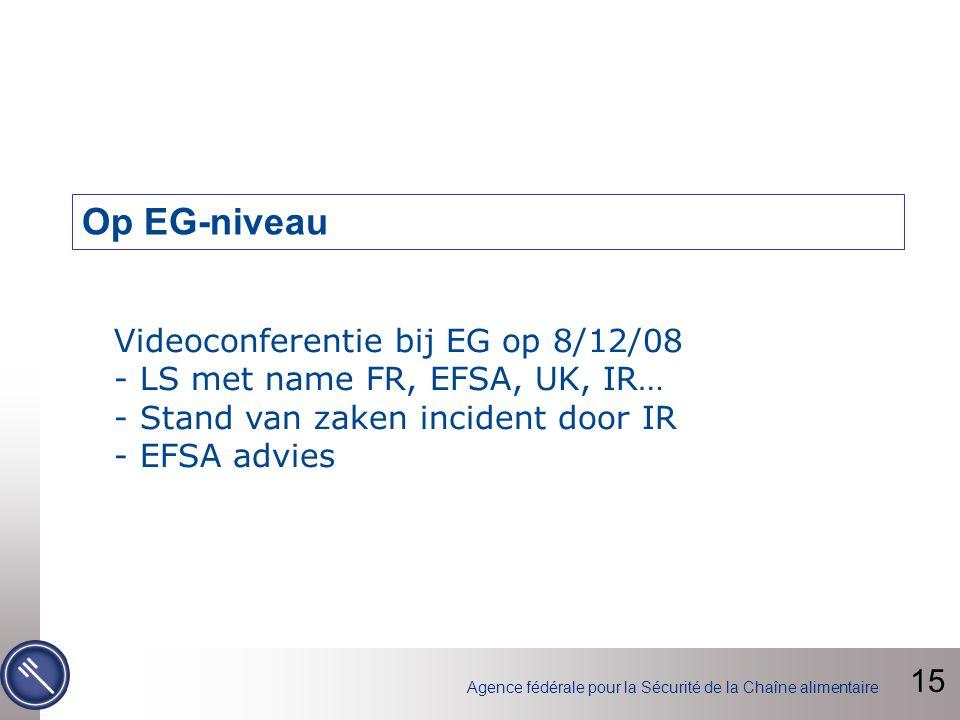 Agence fédérale pour la Sécurité de la Chaîne alimentaire Videoconferentie bij EG op 8/12/08 - LS met name FR, EFSA, UK, IR… - Stand van zaken incident door IR - EFSA advies Op EG-niveau 15
