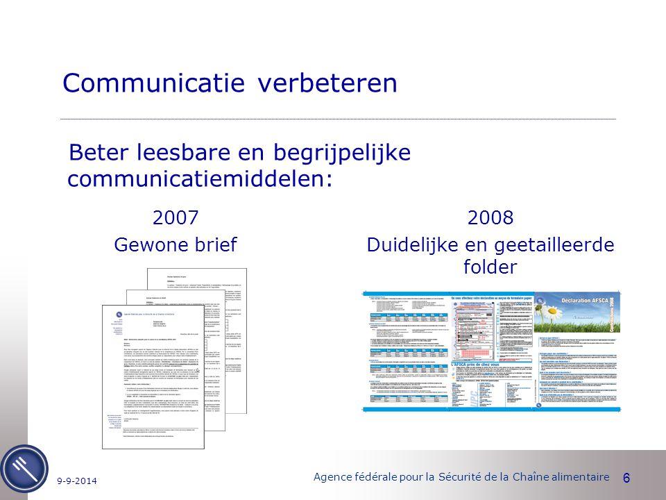 Agence fédérale pour la Sécurité de la Chaîne alimentaire 6 9-9-2014 Communicatie verbeteren Beter leesbare en begrijpelijke communicatiemiddelen: 2008 Duidelijke en geetailleerde folder 2007 Gewone brief