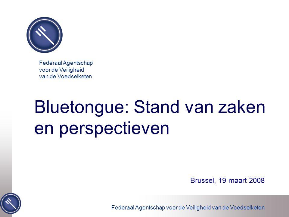 Federaal Agentschap voor de Veiligheid van de Voedselketen Bluetongue: Stand van zaken en perspectieven Brussel, 19 maart 2008 Federaal Agentschap voo