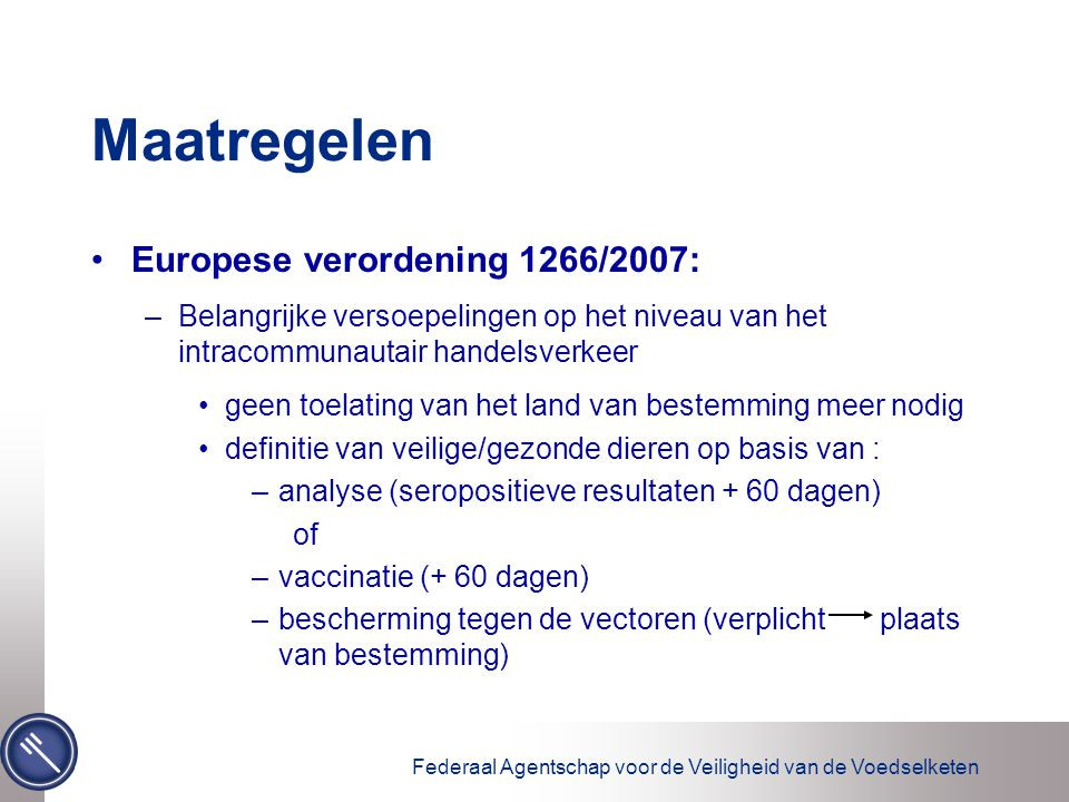 Federaal Agentschap voor de Veiligheid van de Voedselketen Maatregelen Europese verordening 1266/2007: –Belangrijke versoepelingen op het niveau van het intracommunautair handelsverkeer geen toelating van het land van bestemming meer nodig definitie van veilige/gezonde dieren op basis van : –analyse (seropositieve resultaten + 60 dagen) of –vaccinatie (+ 60 dagen) –bescherming tegen de vectoren (verplicht plaats van bestemming)