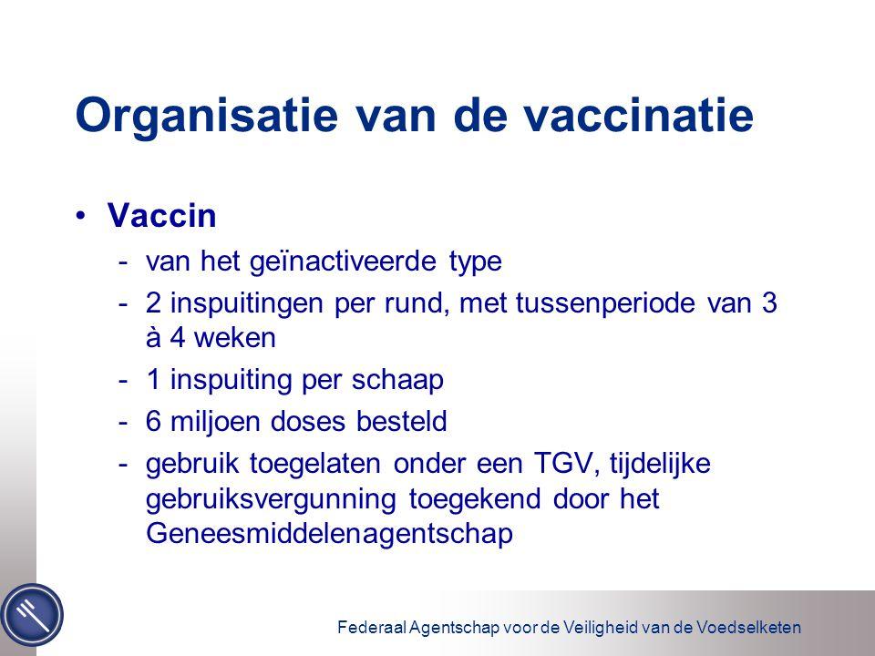 Federaal Agentschap voor de Veiligheid van de Voedselketen Organisatie van de vaccinatie Vaccin -van het geïnactiveerde type -2 inspuitingen per rund, met tussenperiode van 3 à 4 weken -1 inspuiting per schaap -6 miljoen doses besteld -gebruik toegelaten onder een TGV, tijdelijke gebruiksvergunning toegekend door het Geneesmiddelenagentschap