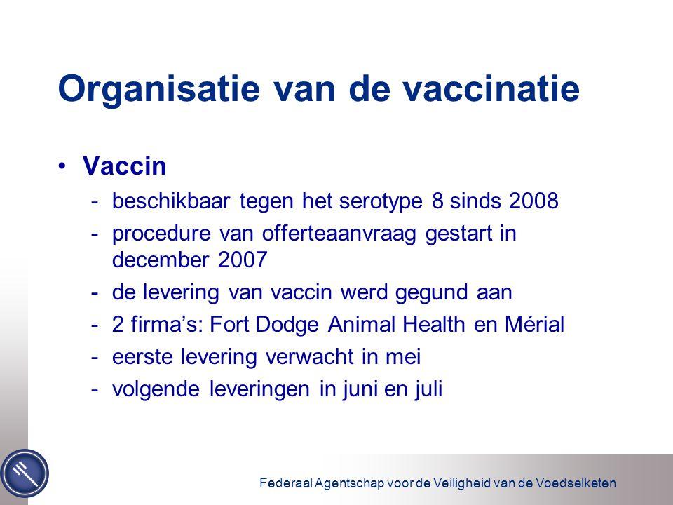 Federaal Agentschap voor de Veiligheid van de Voedselketen Organisatie van de vaccinatie Vaccin -beschikbaar tegen het serotype 8 sinds 2008 -procedure van offerteaanvraag gestart in december 2007 -de levering van vaccin werd gegund aan -2 firma's: Fort Dodge Animal Health en Mérial -eerste levering verwacht in mei -volgende leveringen in juni en juli