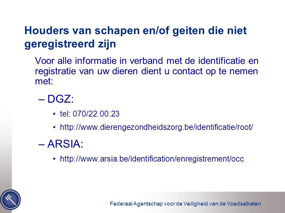 Federaal Agentschap voor de Veiligheid van de Voedselketen Houders van schapen en/of geiten die niet geregistreerd zijn Voor alle informatie in verband met de identificatie en registratie van uw dieren dient u contact op te nemen met: –DGZ: tel: 070/22.00.23 http://www.dierengezondheidszorg.be/identificatie/root/ –ARSIA: http://www.arsia.be/identification/enregistrement/occ