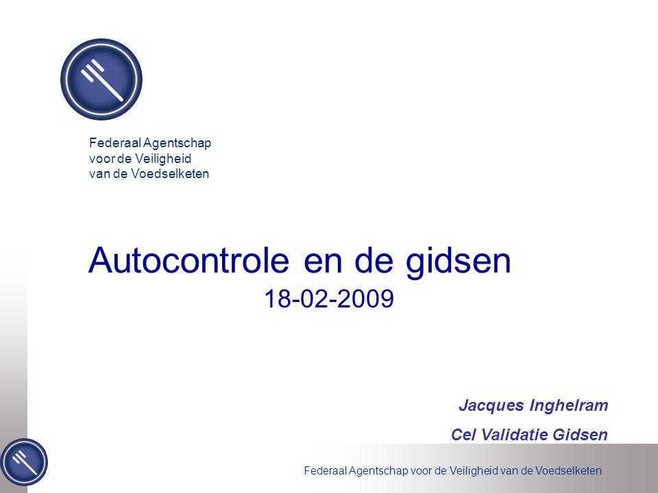 Federaal Agentschap voor de Veiligheid van de Voedselketen Jacques Inghelram Cel Validatie Gidsen 18-02-2009 Autocontrole en de gidsen