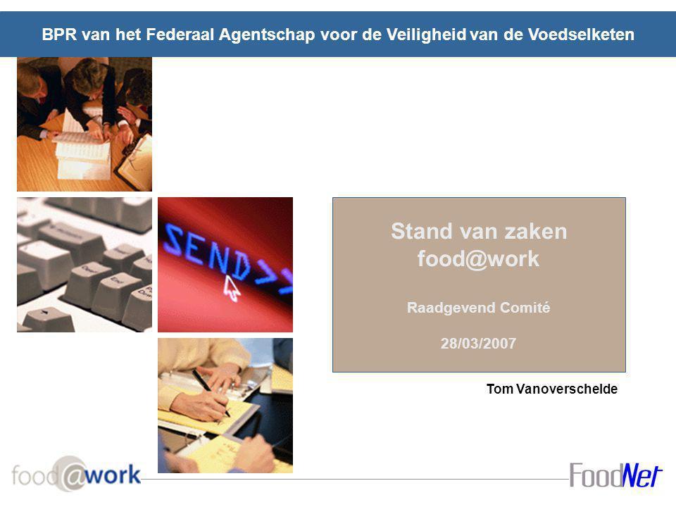 Stand van zaken food@work Raadgevend Comité 28/03/2007 BPR van het Federaal Agentschap voor de Veiligheid van de Voedselketen Tom Vanoverschelde
