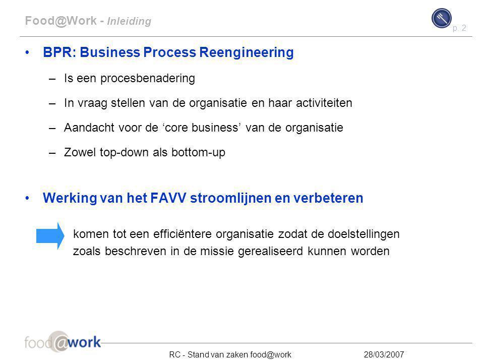 p. 2 RC - Stand van zaken food@work28/03/2007 Food@Work - Inleiding BPR: Business Process Reengineering –Is een procesbenadering –In vraag stellen van