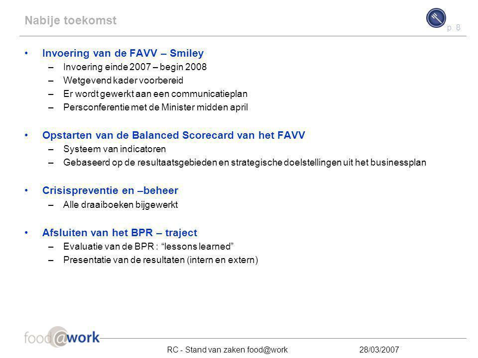 p. 8 RC - Stand van zaken food@work28/03/2007 Nabije toekomst Invoering van de FAVV – Smiley –Invoering einde 2007 – begin 2008 –Wetgevend kader voorb