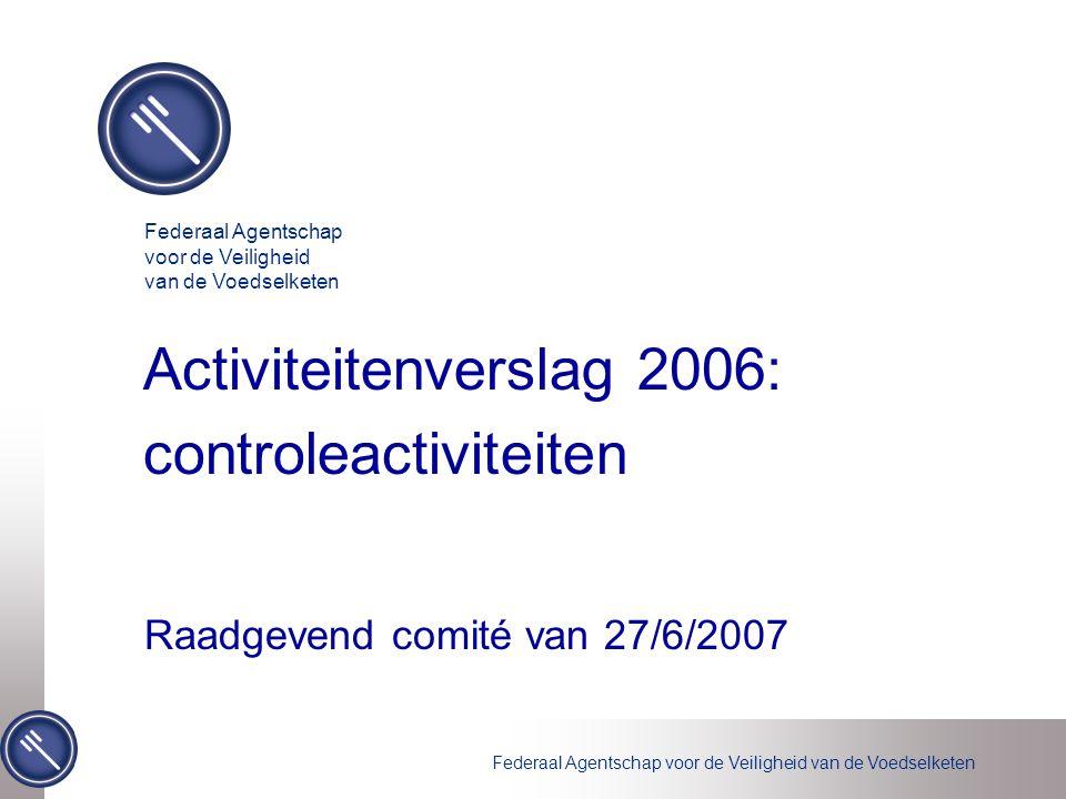 Federaal Agentschap voor de Veiligheid van de Voedselketen Activiteitenverslag 2006: controleactiviteiten Raadgevend comité van 27/6/2007 Federaal Age