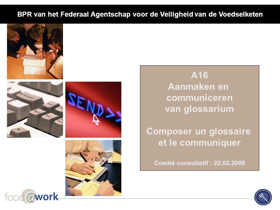 A16 Aanmaken en communiceren van glossarium Composer un glossaire et le communiquer Comité consultatif : 22.02.2006 BPR van het Federaal Agentschap vo