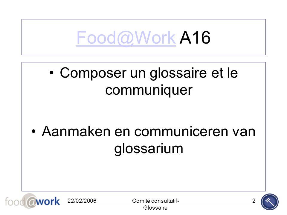 22/02/2006Comité consultatif- Glossaire 2 Food@WorkFood@Work A16 Composer un glossaire et le communiquer Aanmaken en communiceren van glossarium