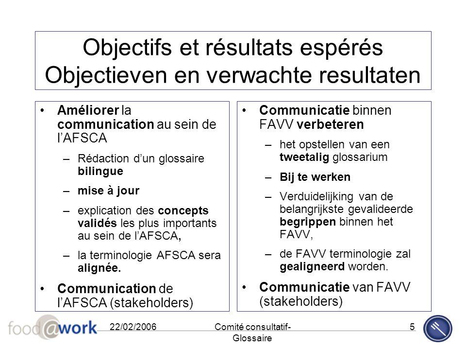 22/02/2006Comité consultatif- Glossaire 5 Objectifs et résultats espérés Objectieven en verwachte resultaten Améliorer la communication au sein de l'A