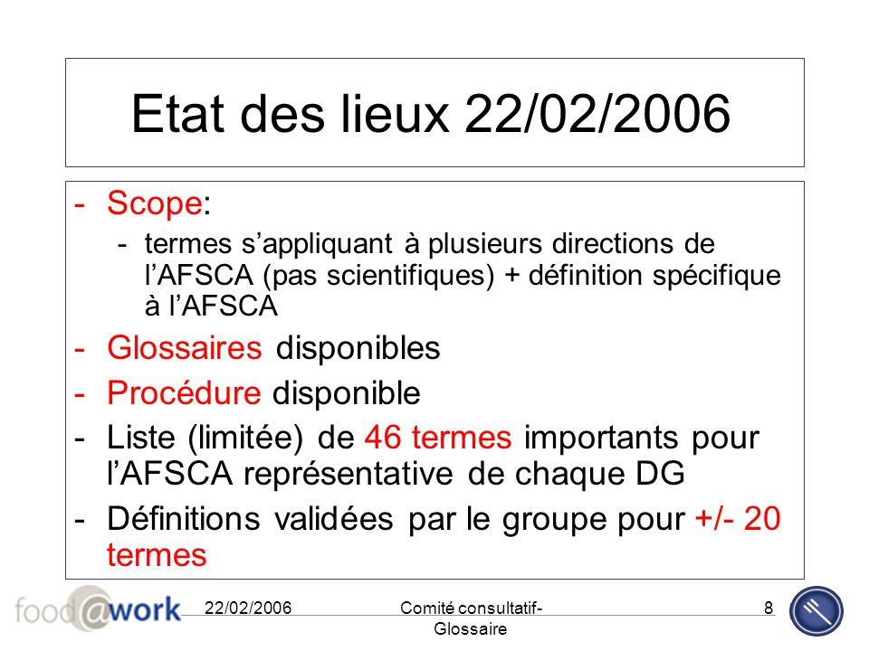 22/02/2006Comité consultatif- Glossaire 8 Etat des lieux 22/02/2006 -Scope: -termes s'appliquant à plusieurs directions de l'AFSCA (pas scientifiques)
