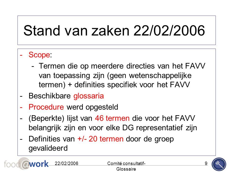 22/02/2006Comité consultatif- Glossaire 9 Stand van zaken 22/02/2006 -Scope: -Termen die op meerdere directies van het FAVV van toepassing zijn (geen