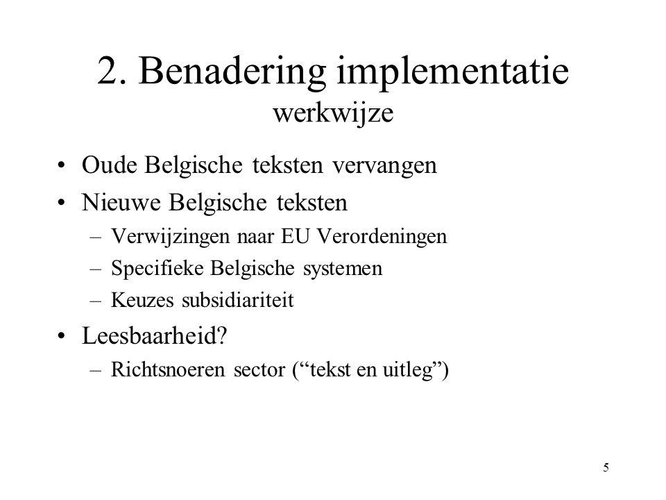 5 2. Benadering implementatie werkwijze Oude Belgische teksten vervangen Nieuwe Belgische teksten –Verwijzingen naar EU Verordeningen –Specifieke Belg