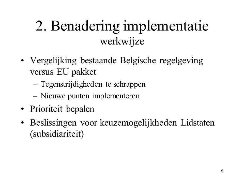 6 2. Benadering implementatie werkwijze Vergelijking bestaande Belgische regelgeving versus EU pakket –Tegenstrijdigheden te schrappen –Nieuwe punten