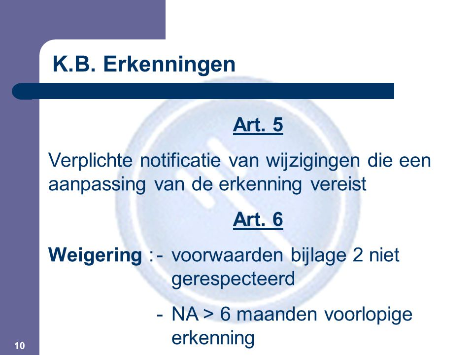 10 Art. 5 Verplichte notificatie van wijzigingen die een aanpassing van de erkenning vereist Art. 6 Weigering :-voorwaarden bijlage 2 niet gerespectee