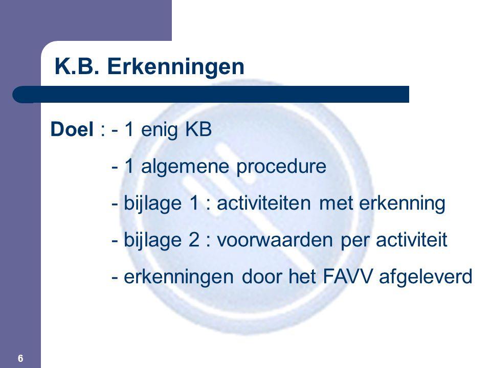 6 Doel :- 1 enig KB - 1 algemene procedure - bijlage 1 : activiteiten met erkenning - bijlage 2 : voorwaarden per activiteit - erkenningen door het FAVV afgeleverd K.B.
