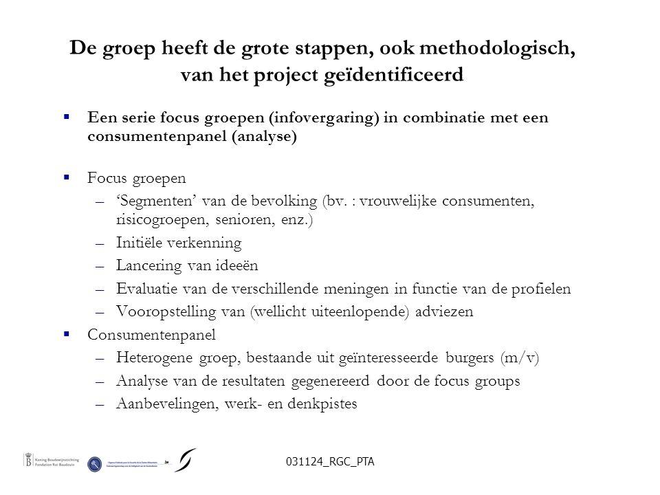 031124_RGC_PTA De groep heeft de grote stappen, ook methodologisch, van het project geïdentificeerd  Een serie focus groepen (infovergaring) in combinatie met een consumentenpanel (analyse)  Focus groepen –'Segmenten' van de bevolking (bv.