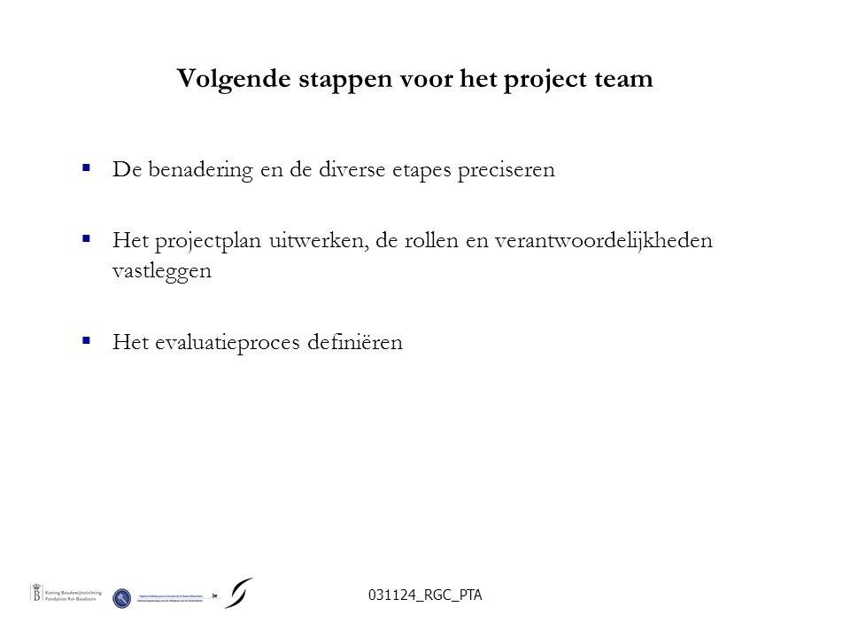 031124_RGC_PTA Volgende stappen voor het project team  De benadering en de diverse etapes preciseren  Het projectplan uitwerken, de rollen en verantwoordelijkheden vastleggen  Het evaluatieproces definiëren