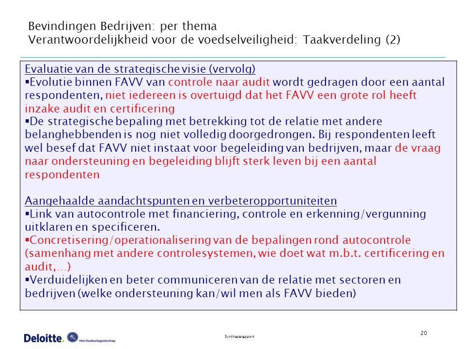 20 Syntheserapport Bevindingen Bedrijven: per thema Verantwoordelijkheid voor de voedselveiligheid: Taakverdeling (2) Evaluatie van de strategische visie (vervolg)  Evolutie binnen FAVV van controle naar audit wordt gedragen door een aantal respondenten, niet iedereen is overtuigd dat het FAVV een grote rol heeft inzake audit en certificering  De strategische bepaling met betrekking tot de relatie met andere belanghebbenden is nog niet volledig doorgedrongen.