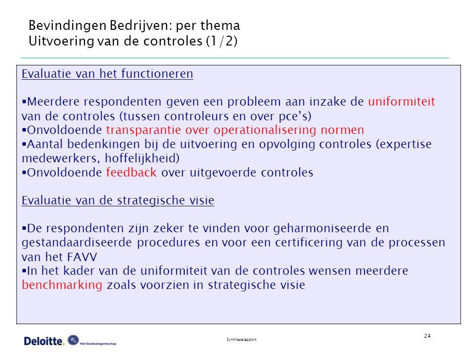 24 Syntheserapport Bevindingen Bedrijven: per thema Uitvoering van de controles (1/2) Evaluatie van het functioneren  Meerdere respondenten geven een probleem aan inzake de uniformiteit van de controles (tussen controleurs en over pce's)  Onvoldoende transparantie over operationalisering normen  Aantal bedenkingen bij de uitvoering en opvolging controles (expertise medewerkers, hoffelijkheid)  Onvoldoende feedback over uitgevoerde controles Evaluatie van de strategische visie  De respondenten zijn zeker te vinden voor geharmoniseerde en gestandaardiseerde procedures en voor een certificering van de processen van het FAVV  In het kader van de uniformiteit van de controles wensen meerdere benchmarking zoals voorzien in strategische visie