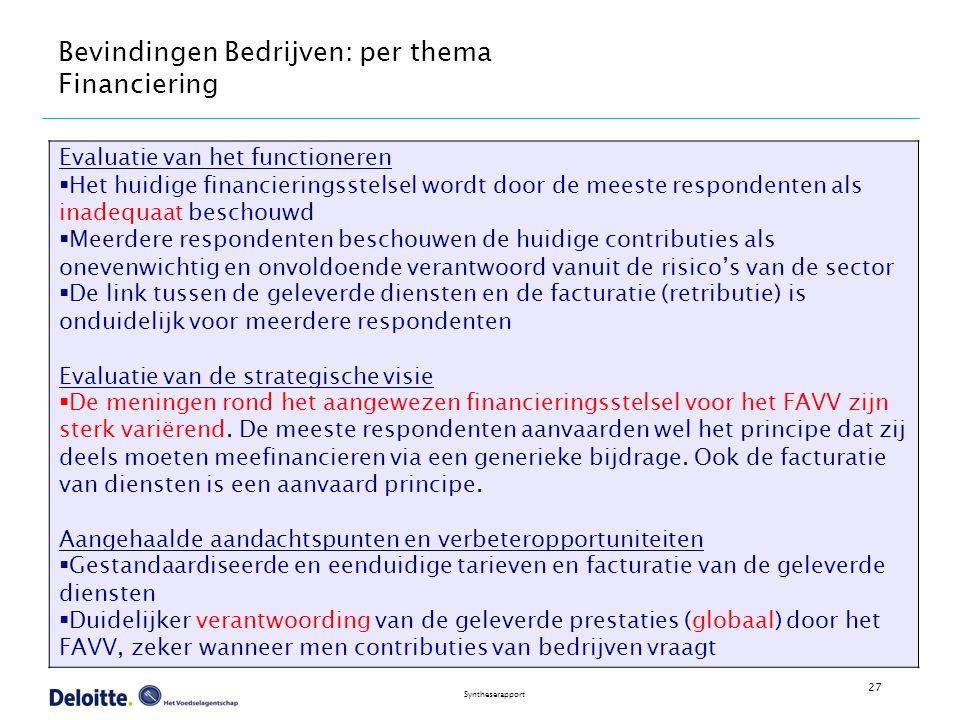 27 Syntheserapport Bevindingen Bedrijven: per thema Financiering Evaluatie van het functioneren  Het huidige financieringsstelsel wordt door de meeste respondenten als inadequaat beschouwd  Meerdere respondenten beschouwen de huidige contributies als onevenwichtig en onvoldoende verantwoord vanuit de risico's van de sector  De link tussen de geleverde diensten en de facturatie (retributie) is onduidelijk voor meerdere respondenten Evaluatie van de strategische visie  De meningen rond het aangewezen financieringsstelsel voor het FAVV zijn sterk variërend.