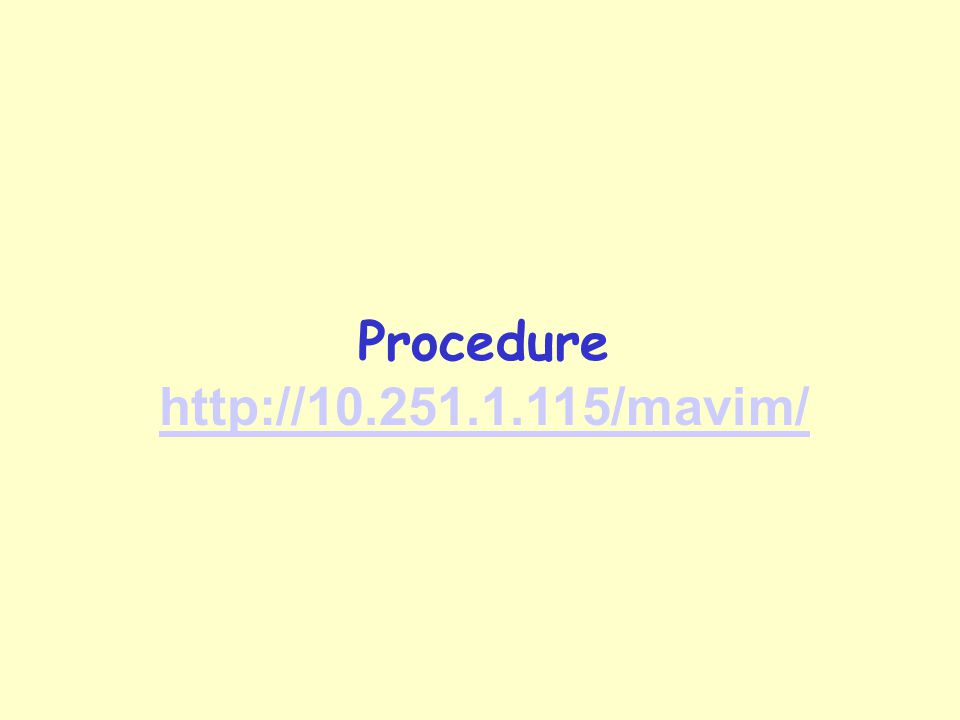 Procedure http://10.251.1.115/mavim/ http://10.251.1.115/mavim/