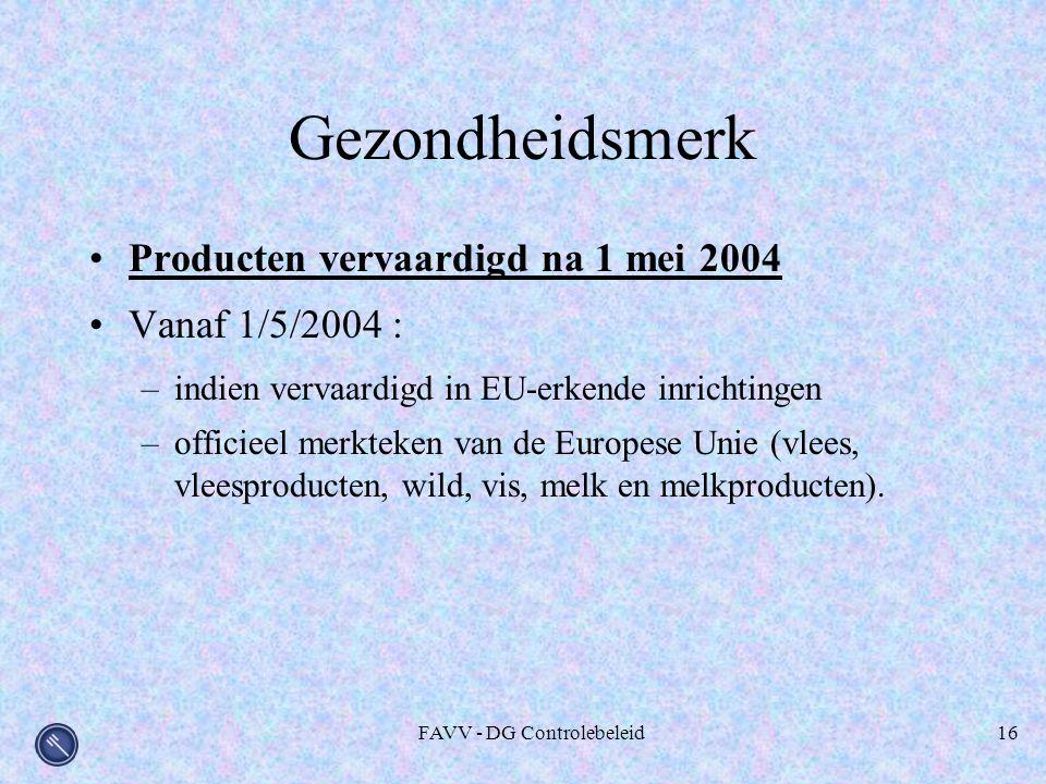 FAVV - DG Controlebeleid16 Gezondheidsmerk Producten vervaardigd na 1 mei 2004 Vanaf 1/5/2004 : –indien vervaardigd in EU-erkende inrichtingen –officieel merkteken van de Europese Unie (vlees, vleesproducten, wild, vis, melk en melkproducten).
