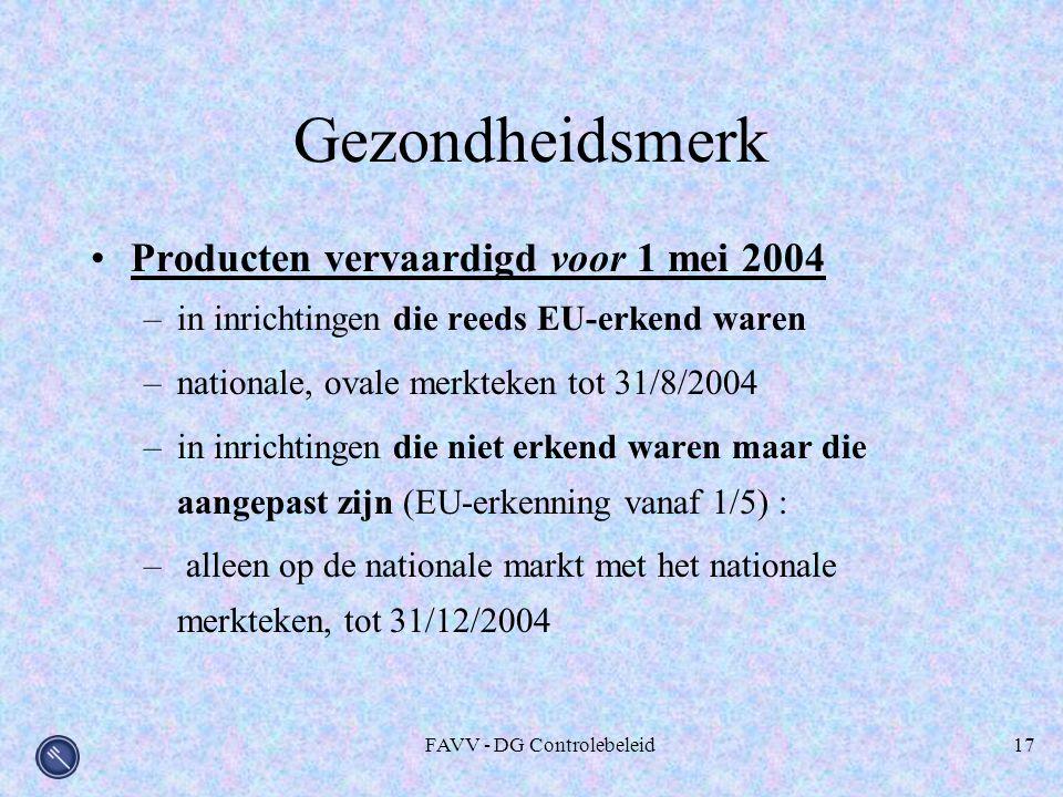 FAVV - DG Controlebeleid17 Gezondheidsmerk Producten vervaardigd voor 1 mei 2004 –in inrichtingen die reeds EU-erkend waren –nationale, ovale merkteken tot 31/8/2004 –in inrichtingen die niet erkend waren maar die aangepast zijn (EU-erkenning vanaf 1/5) : – alleen op de nationale markt met het nationale merkteken, tot 31/12/2004