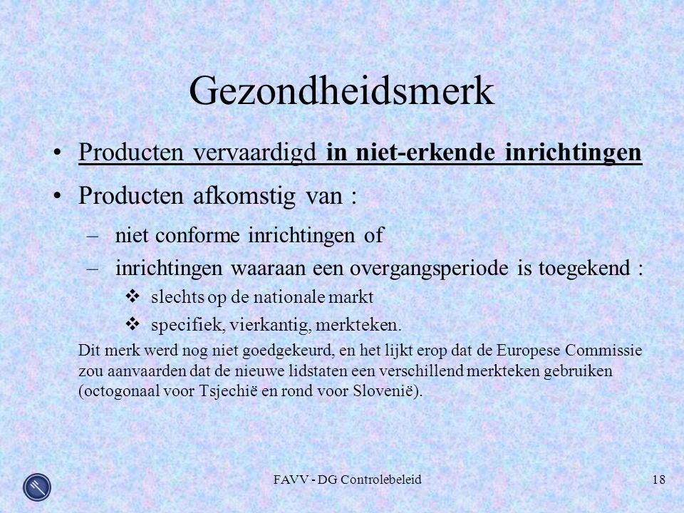 FAVV - DG Controlebeleid18 Gezondheidsmerk Producten vervaardigd in niet-erkende inrichtingen Producten afkomstig van : –niet conforme inrichtingen of –inrichtingen waaraan een overgangsperiode is toegekend :  slechts op de nationale markt  specifiek, vierkantig, merkteken.