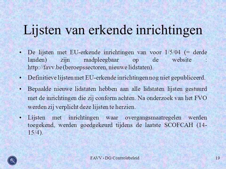 FAVV - DG Controlebeleid19 Lijsten van erkende inrichtingen De lijsten met EU-erkende inrichtingen van voor 1/5/04 (= derde landen) zijn raadpleegbaar op de website : http://favv.be (beroepssectoren, nieuwe lidstaten).