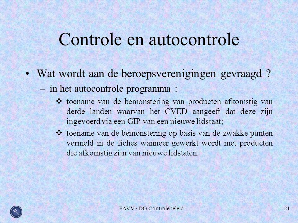 FAVV - DG Controlebeleid21 Controle en autocontrole Wat wordt aan de beroepsverenigingen gevraagd ? –in het autocontrole programma :  toename van de
