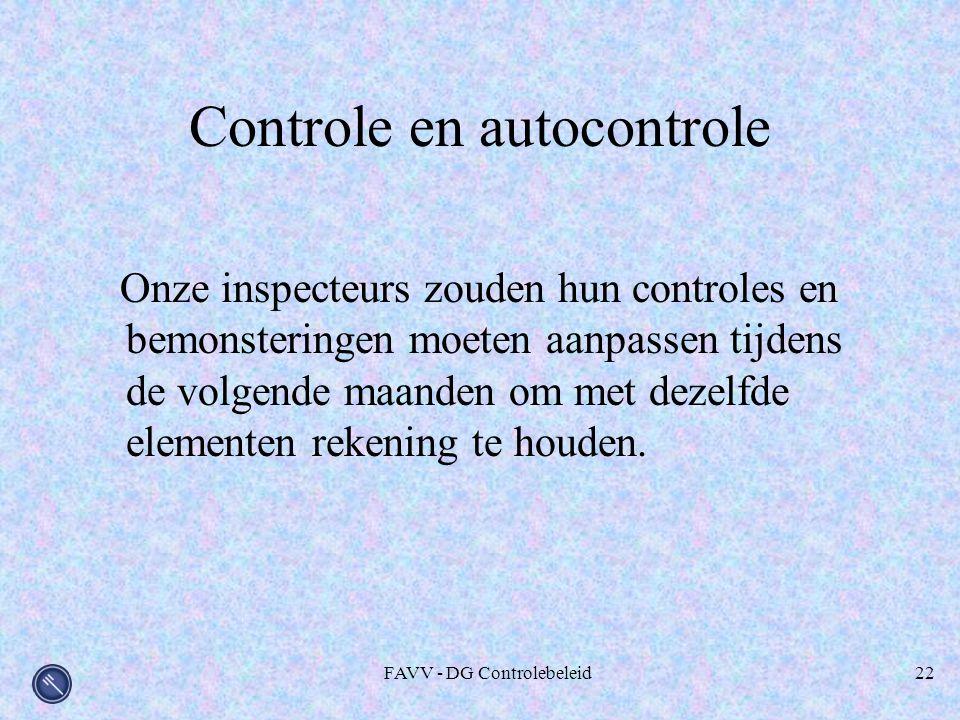 FAVV - DG Controlebeleid22 Controle en autocontrole Onze inspecteurs zouden hun controles en bemonsteringen moeten aanpassen tijdens de volgende maanden om met dezelfde elementen rekening te houden.