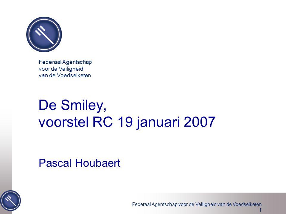 Federaal Agentschap voor de Veiligheid van de Voedselketen 1 De Smiley, voorstel RC 19 januari 2007 Pascal Houbaert Federaal Agentschap voor de Veilig