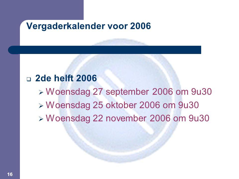 16 Vergaderkalender voor 2006  2de helft 2006  Woensdag 27 september 2006 om 9u30  Woensdag 25 oktober 2006 om 9u30  Woensdag 22 november 2006 om 9u30