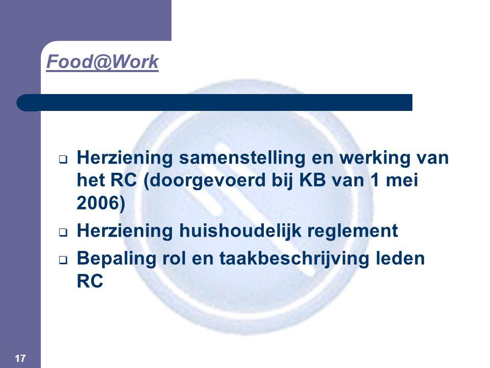 17  Herziening samenstelling en werking van het RC (doorgevoerd bij KB van 1 mei 2006)  Herziening huishoudelijk reglement  Bepaling rol en taakbeschrijving leden RC Food@Work