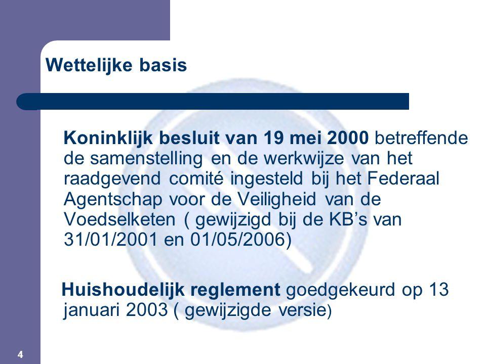 4 Wettelijke basis Koninklijk besluit van 19 mei 2000 betreffende de samenstelling en de werkwijze van het raadgevend comité ingesteld bij het Federaal Agentschap voor de Veiligheid van de Voedselketen ( gewijzigd bij de KB's van 31/01/2001 en 01/05/2006) Huishoudelijk reglement goedgekeurd op 13 januari 2003 ( gewijzigde versie )
