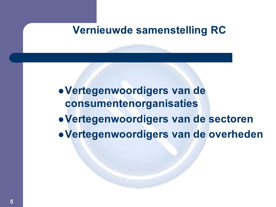 5 Vernieuwde samenstelling RC Vertegenwoordigers van de consumentenorganisaties Vertegenwoordigers van de sectoren Vertegenwoordigers van de overheden