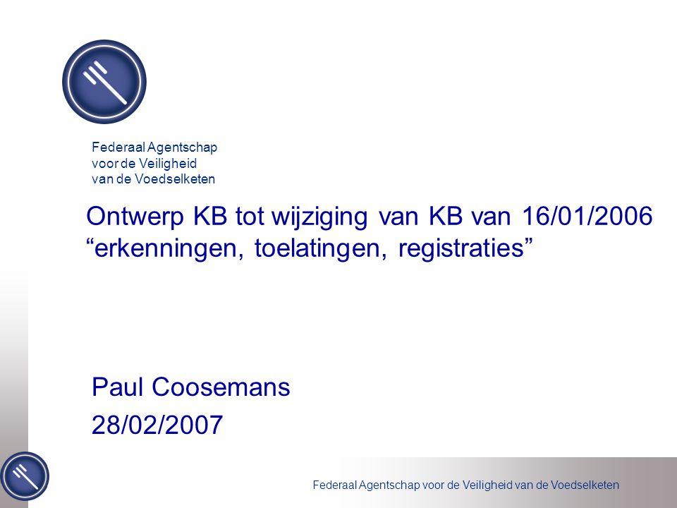 Federaal Agentschap voor de Veiligheid van de Voedselketen Ontwerp KB tot wijziging van KB van 16/01/2006 erkenningen, toelatingen, registraties Paul Coosemans 28/02/2007 Federaal Agentschap voor de Veiligheid van de Voedselketen