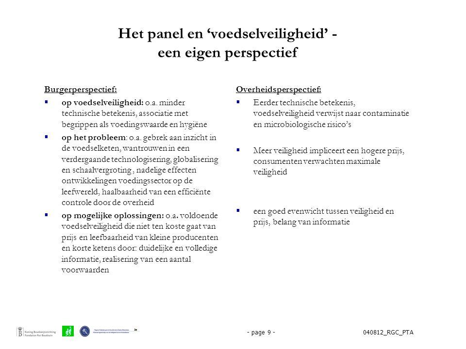 040812_RGC_PTA- page 10 - Het panel en 'participatie'  Waardering –voor de inspanningen vanwege de overheid om de veiligheid van het voedsel te garanderen –Voor het participatieve initiatief: blijk van inzet van de overheid om voedselveiligheid dichter te laten aansluiten bij hun wensen en verwachtingen –voor de inbreng van de experts: een geslaagde poging tot verruiming van hun eigen perspectief  Verwachting –Feedback over wat er met hun ideeën en suggesties na afloop van het panel gebeurt