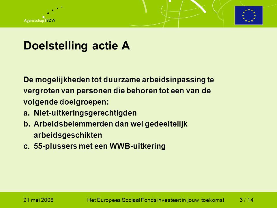 21 mei 2008Het Europees Sociaal Fonds investeert in jouw toekomst3 / 14 De mogelijkheden tot duurzame arbeidsinpassing te vergroten van personen die behoren tot een van de volgende doelgroepen: a.Niet-uitkeringsgerechtigden b.Arbeidsbelemmerden dan wel gedeeltelijk arbeidsgeschikten c.55-plussers met een WWB-uitkering Doelstelling actie A