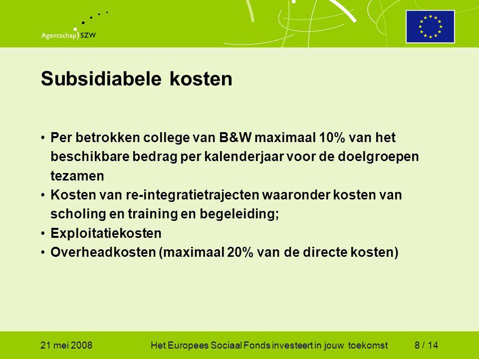 21 mei 2008Het Europees Sociaal Fonds investeert in jouw toekomst8 / 14 Per betrokken college van B&W maximaal 10% van het beschikbare bedrag per kalenderjaar voor de doelgroepen tezamen Kosten van re-integratietrajecten waaronder kosten van scholing en training en begeleiding; Exploitatiekosten Overheadkosten (maximaal 20% van de directe kosten) Subsidiabele kosten