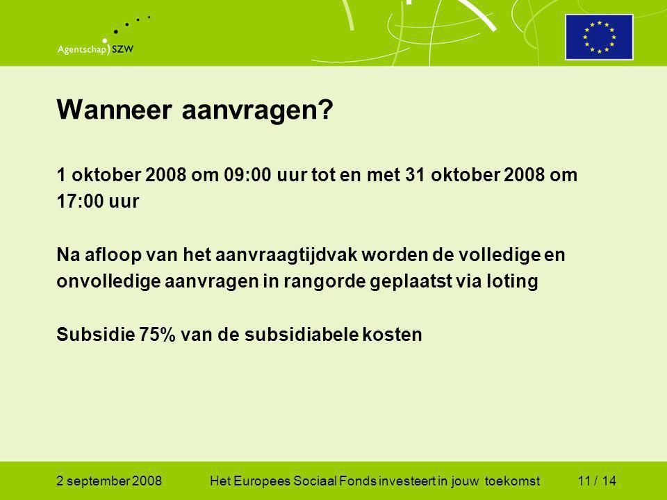 2 september 2008Het Europees Sociaal Fonds investeert in jouw toekomst11 / 14 1 oktober 2008 om 09:00 uur tot en met 31 oktober 2008 om 17:00 uur Na afloop van het aanvraagtijdvak worden de volledige en onvolledige aanvragen in rangorde geplaatst via loting Subsidie 75% van de subsidiabele kosten Wanneer aanvragen
