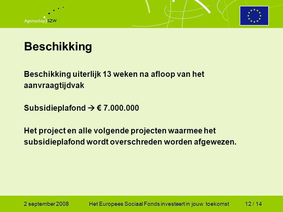2 september 2008Het Europees Sociaal Fonds investeert in jouw toekomst12 / 14 Beschikking uiterlijk 13 weken na afloop van het aanvraagtijdvak Subsidieplafond  € 7.000.000 Het project en alle volgende projecten waarmee het subsidieplafond wordt overschreden worden afgewezen.