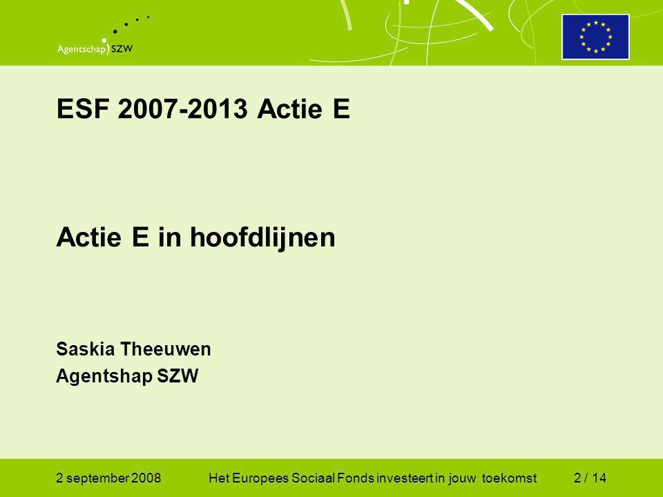2 september 2008Het Europees Sociaal Fonds investeert in jouw toekomst2 / 14 ESF 2007-2013 Actie E Actie E in hoofdlijnen Saskia Theeuwen Agentshap SZW