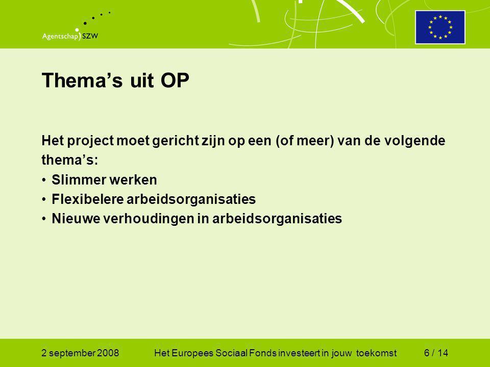 2 september 2008Het Europees Sociaal Fonds investeert in jouw toekomst6 / 14 Het project moet gericht zijn op een (of meer) van de volgende thema's: Slimmer werken Flexibelere arbeidsorganisaties Nieuwe verhoudingen in arbeidsorganisaties Thema's uit OP